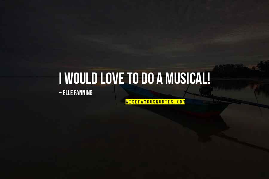 Love Thine Self Quotes By Elle Fanning: I would love to do a musical!