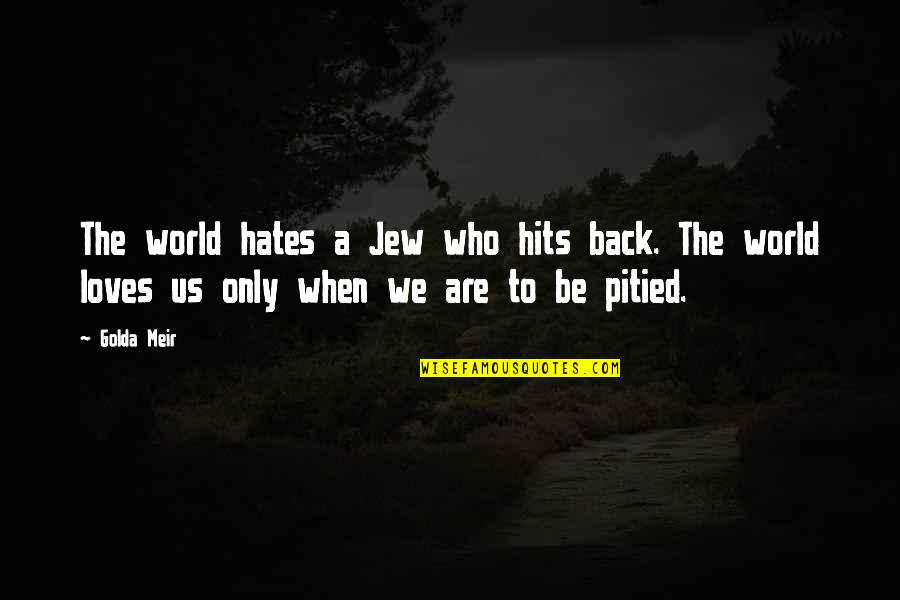 Love Those Who Hates You Quotes By Golda Meir: The world hates a Jew who hits back.