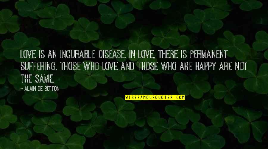 Love Those Who Quotes By Alain De Botton: Love is an incurable disease. In love, there