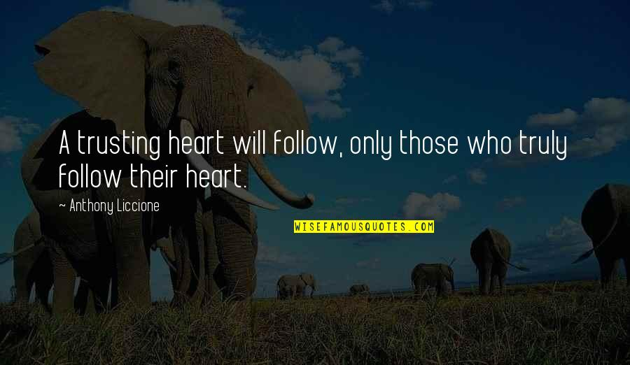 Love Those Who Quotes By Anthony Liccione: A trusting heart will follow, only those who