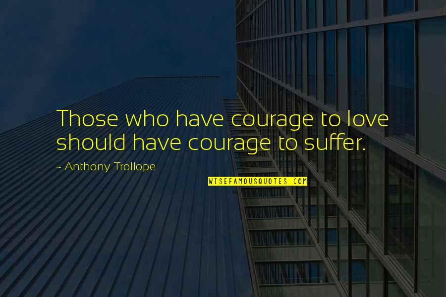 Love Those Who Quotes By Anthony Trollope: Those who have courage to love should have