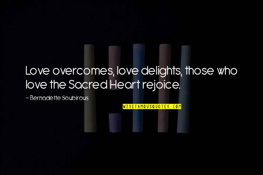 Love Those Who Quotes By Bernadette Soubirous: Love overcomes, love delights, those who love the
