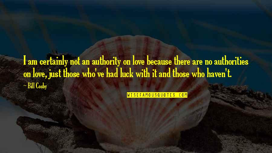 Love Those Who Quotes By Bill Cosby: I am certainly not an authority on love