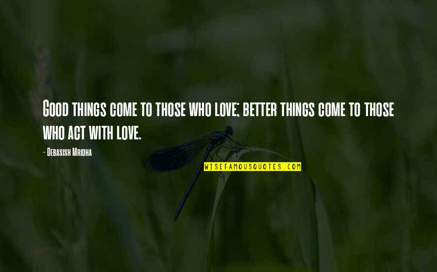 Love Those Who Quotes By Debasish Mridha: Good things come to those who love; better