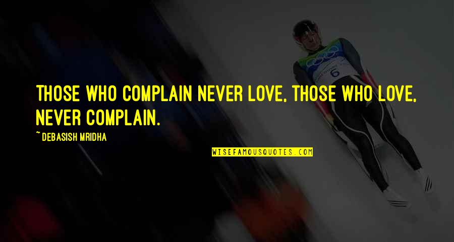 Love Those Who Quotes By Debasish Mridha: Those who complain never love, those who love,