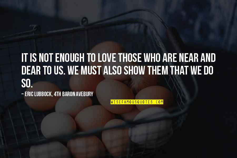 Love Those Who Quotes By Eric Lubbock, 4th Baron Avebury: It is not enough to love those who