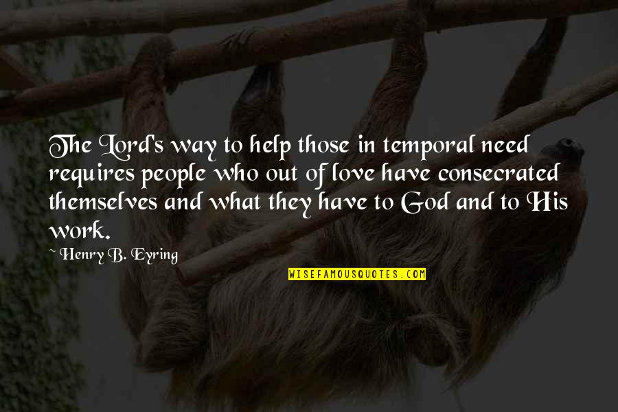 Love Those Who Quotes By Henry B. Eyring: The Lord's way to help those in temporal