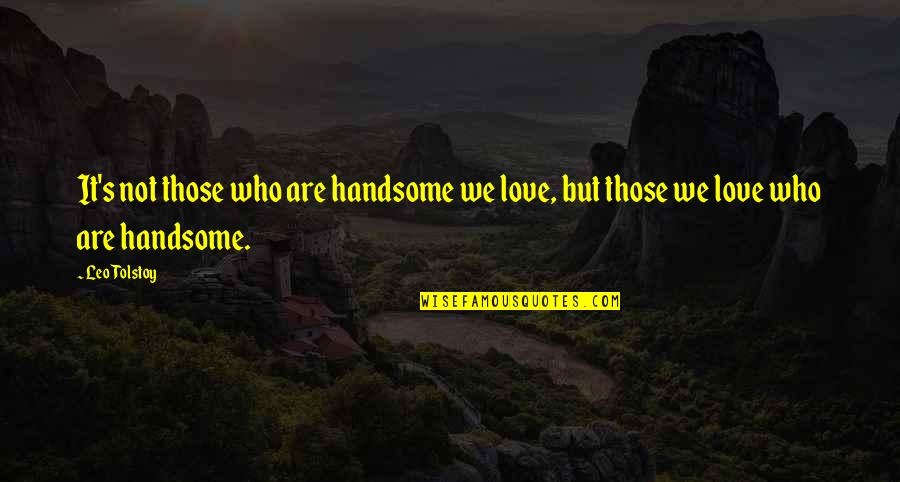 Love Those Who Quotes By Leo Tolstoy: It's not those who are handsome we love,