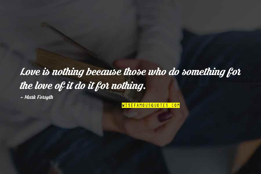 Love Those Who Quotes By Mark Forsyth: Love is nothing because those who do something