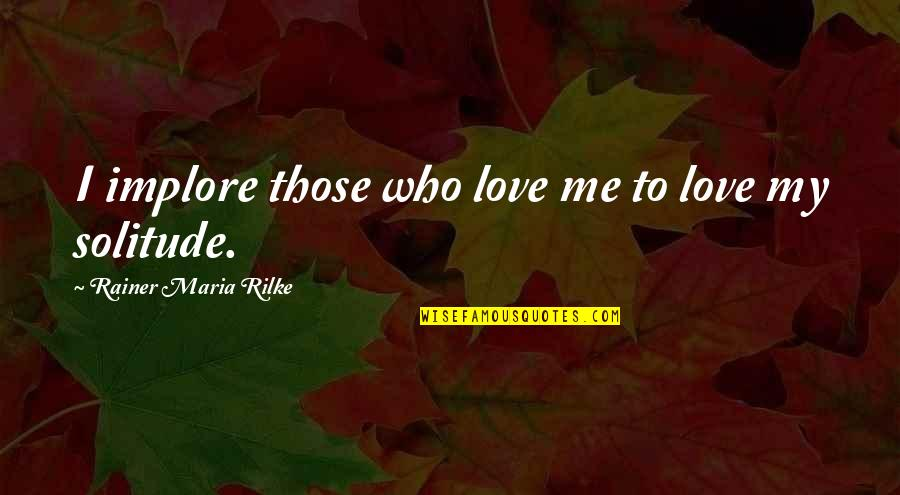 Love Those Who Quotes By Rainer Maria Rilke: I implore those who love me to love