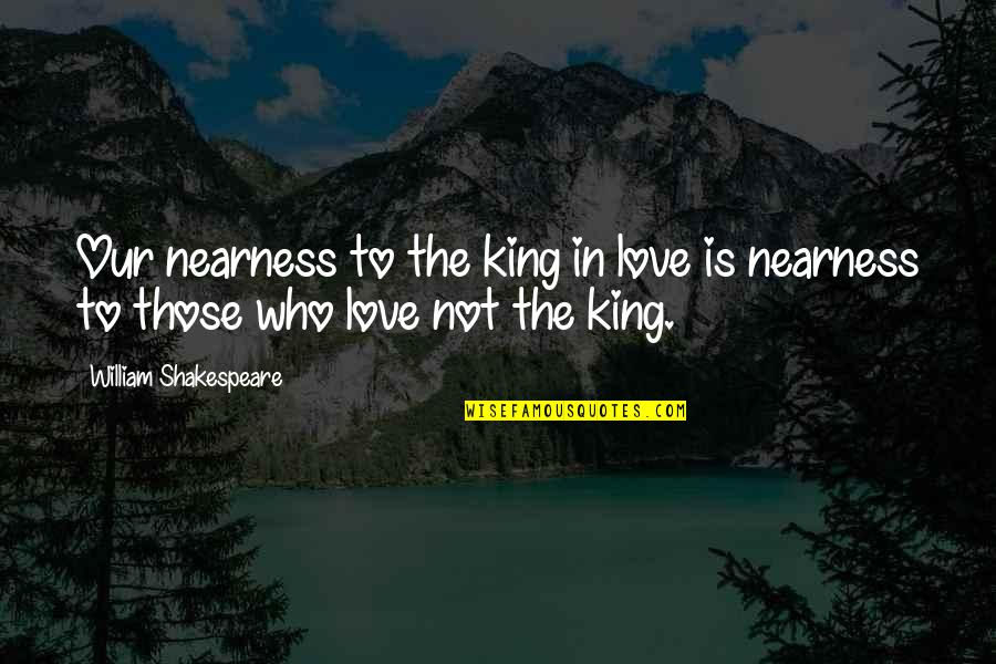 Love Those Who Quotes By William Shakespeare: Our nearness to the king in love is