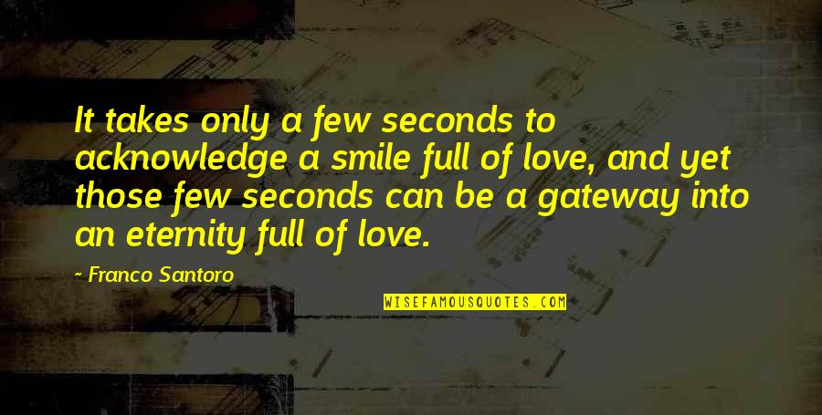 Love Till Eternity Quotes By Franco Santoro: It takes only a few seconds to acknowledge