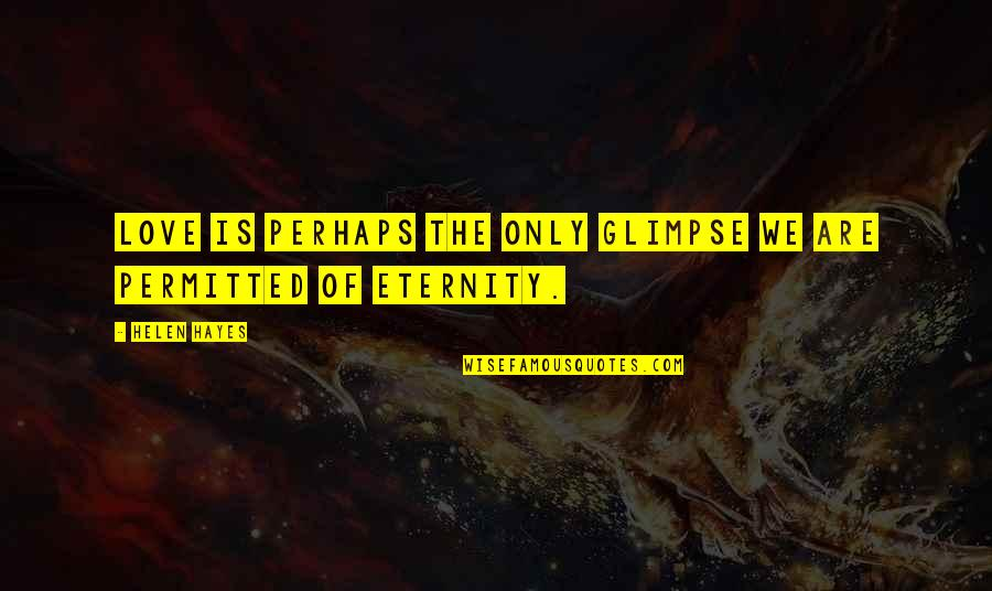 Love Till Eternity Quotes By Helen Hayes: Love is perhaps the only glimpse we are
