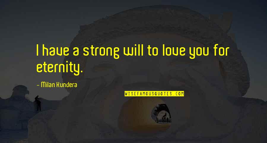 Love Till Eternity Quotes By Milan Kundera: I have a strong will to love you