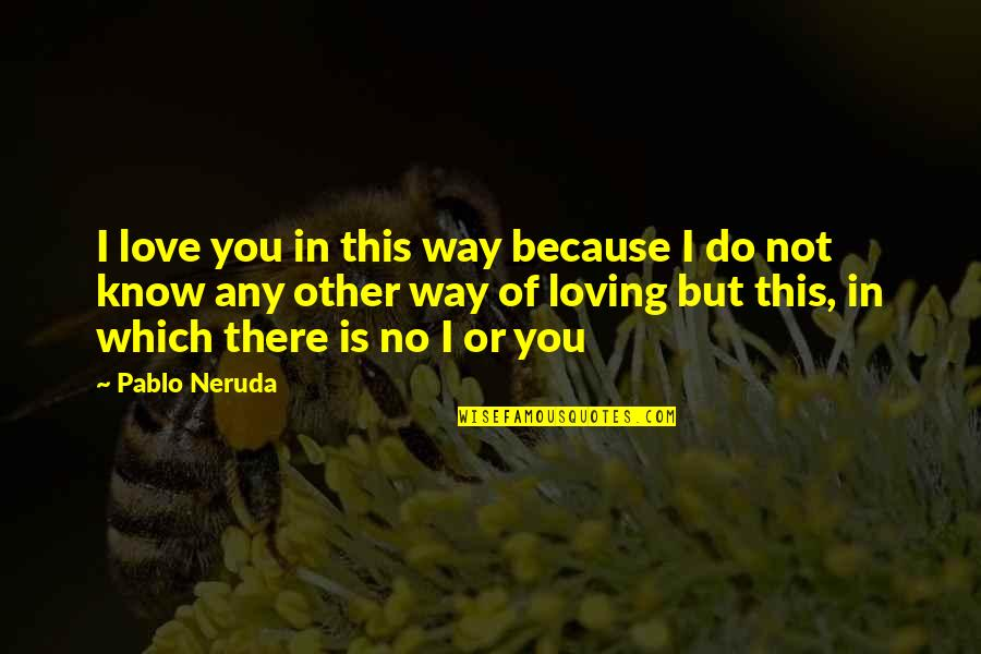 Love Till Eternity Quotes By Pablo Neruda: I love you in this way because I