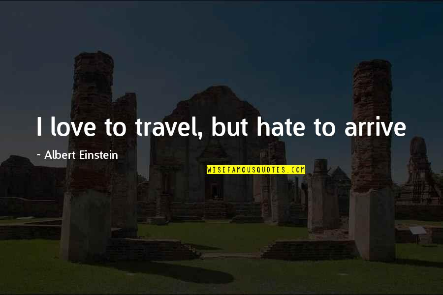 Love To Travel Quotes By Albert Einstein: I love to travel, but hate to arrive