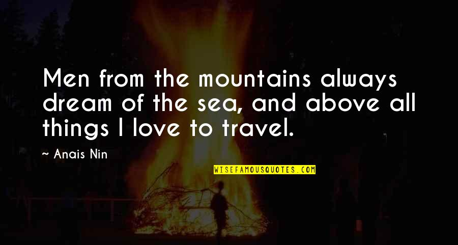 Love To Travel Quotes By Anais Nin: Men from the mountains always dream of the