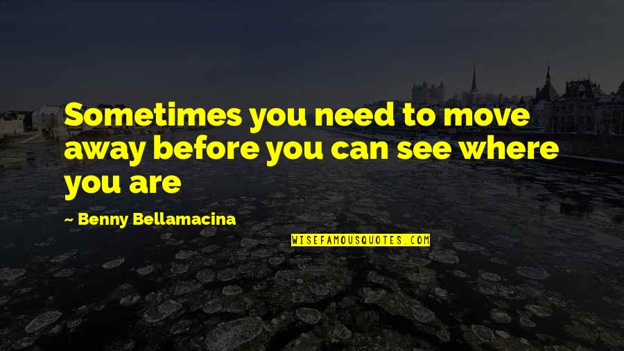 Love To Travel Quotes By Benny Bellamacina: Sometimes you need to move away before you