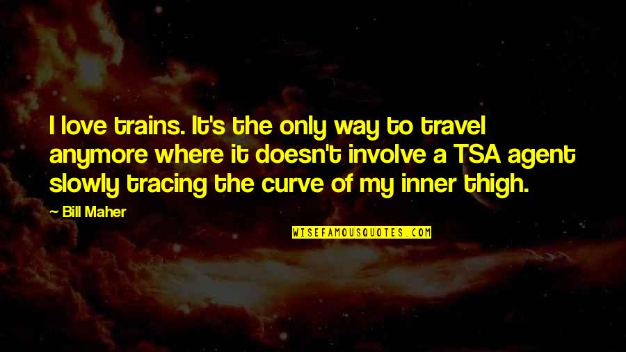 Love To Travel Quotes By Bill Maher: I love trains. It's the only way to