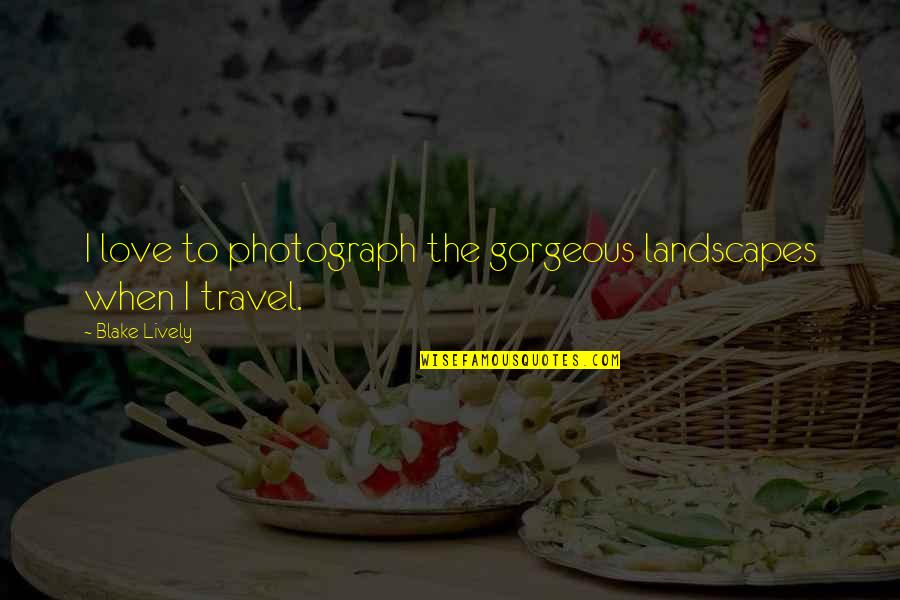 Love To Travel Quotes By Blake Lively: I love to photograph the gorgeous landscapes when