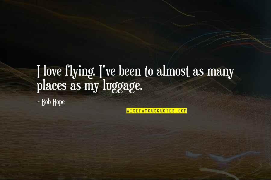 Love To Travel Quotes By Bob Hope: I love flying. I've been to almost as