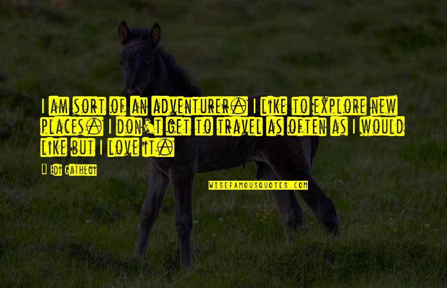 Love To Travel Quotes By Edi Gathegi: I am sort of an adventurer. I like