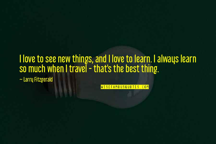 Love To Travel Quotes By Larry Fitzgerald: I love to see new things, and I