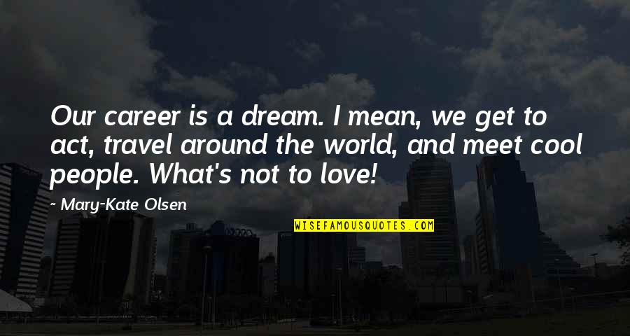 Love To Travel Quotes By Mary-Kate Olsen: Our career is a dream. I mean, we