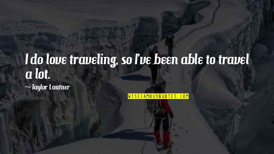 Love To Travel Quotes By Taylor Lautner: I do love traveling, so I've been able