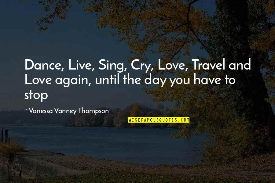 Love To Travel Quotes By Vanessa Vanney Thompson: Dance, Live, Sing, Cry, Love, Travel and Love
