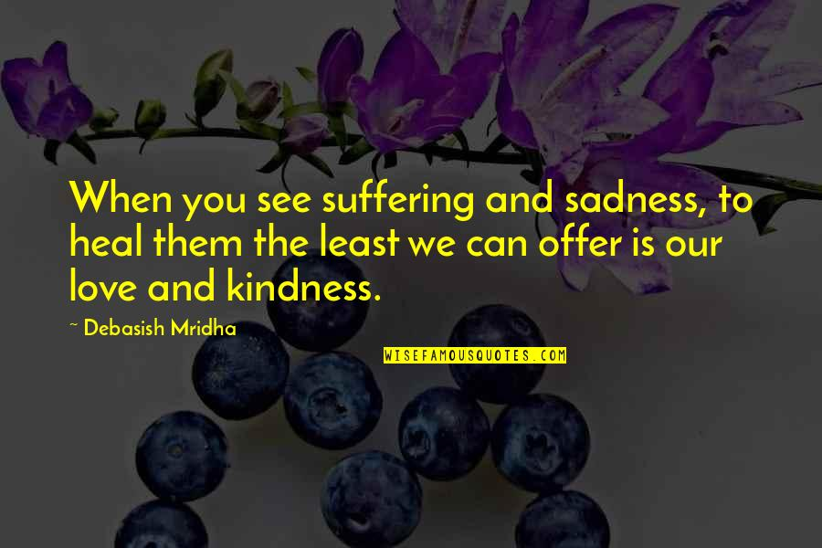 Love To You Quotes By Debasish Mridha: When you see suffering and sadness, to heal