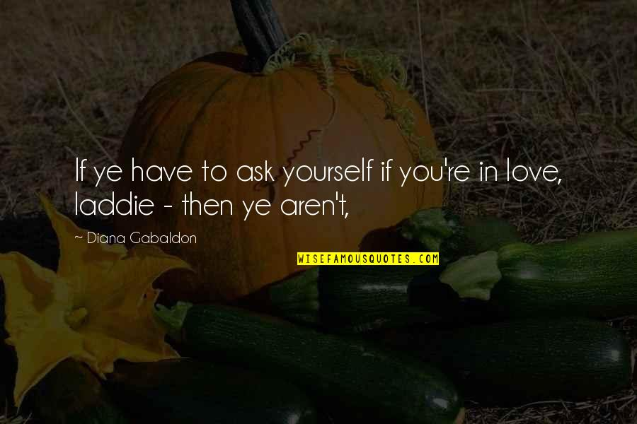 Love To You Quotes By Diana Gabaldon: If ye have to ask yourself if you're