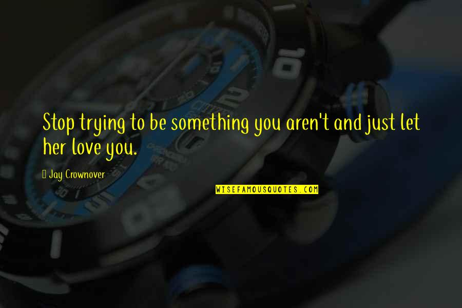 Love To You Quotes By Jay Crownover: Stop trying to be something you aren't and