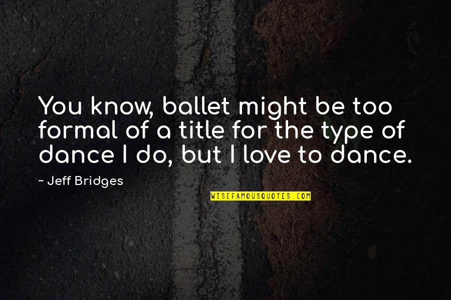 Love To You Quotes By Jeff Bridges: You know, ballet might be too formal of