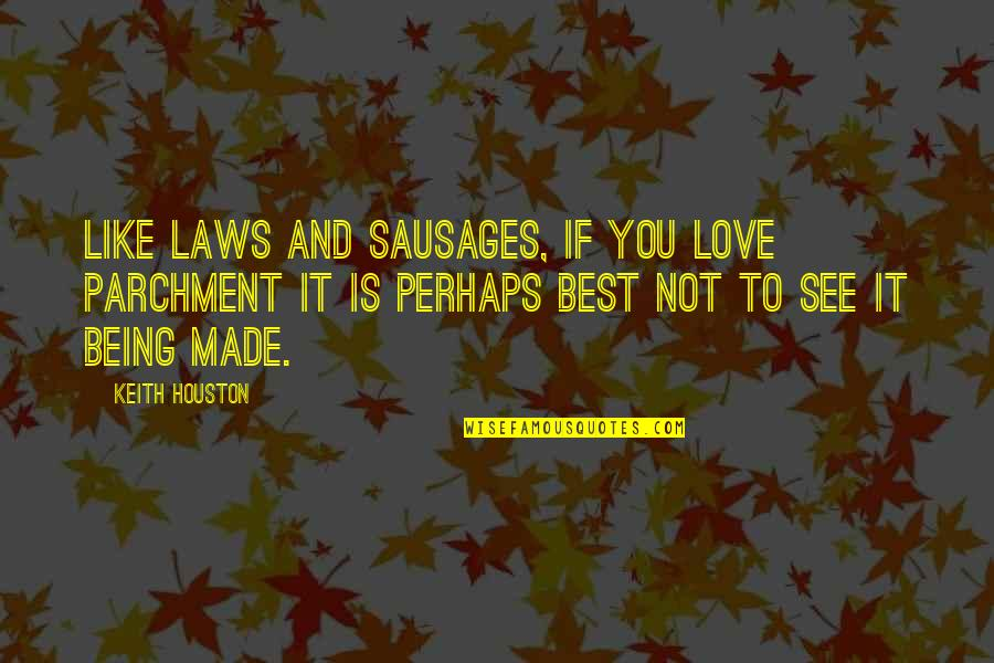 Love To You Quotes By Keith Houston: Like laws and sausages, if you love parchment