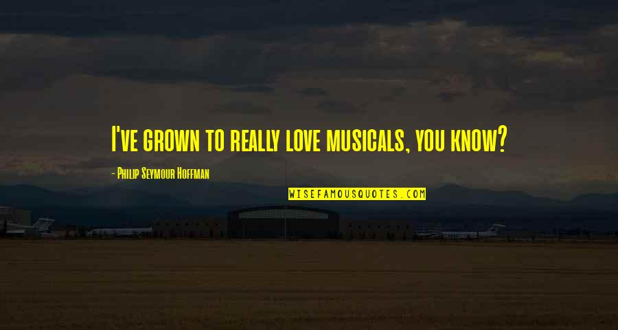 Love To You Quotes By Philip Seymour Hoffman: I've grown to really love musicals, you know?