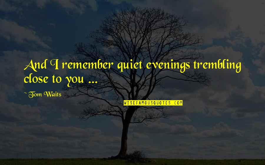 Love To You Quotes By Tom Waits: And I remember quiet evenings trembling close to