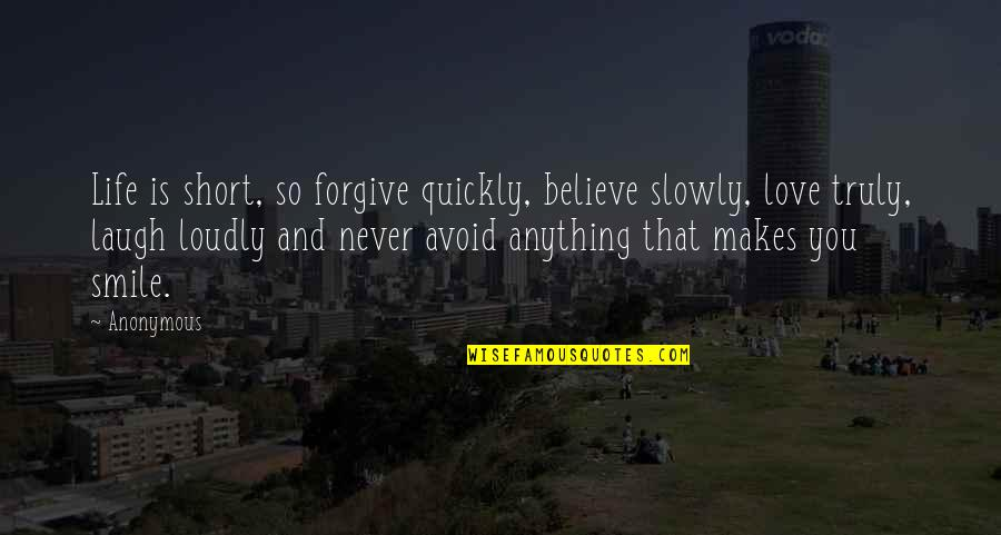 Love Too Quickly Quotes By Anonymous: Life is short, so forgive quickly, believe slowly,