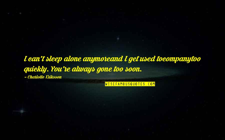 Love Too Quickly Quotes By Charlotte Eriksson: I can't sleep alone anymoreand I get used