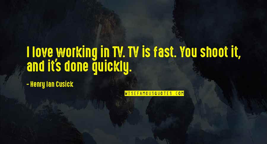 Love Too Quickly Quotes By Henry Ian Cusick: I love working in TV. TV is fast.
