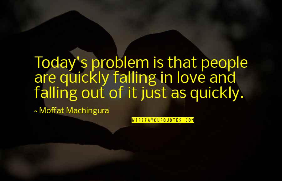 Love Too Quickly Quotes By Moffat Machingura: Today's problem is that people are quickly falling