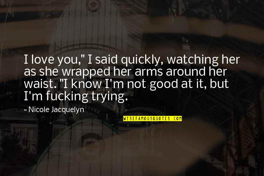 """Love Too Quickly Quotes By Nicole Jacquelyn: I love you,"""" I said quickly, watching her"""