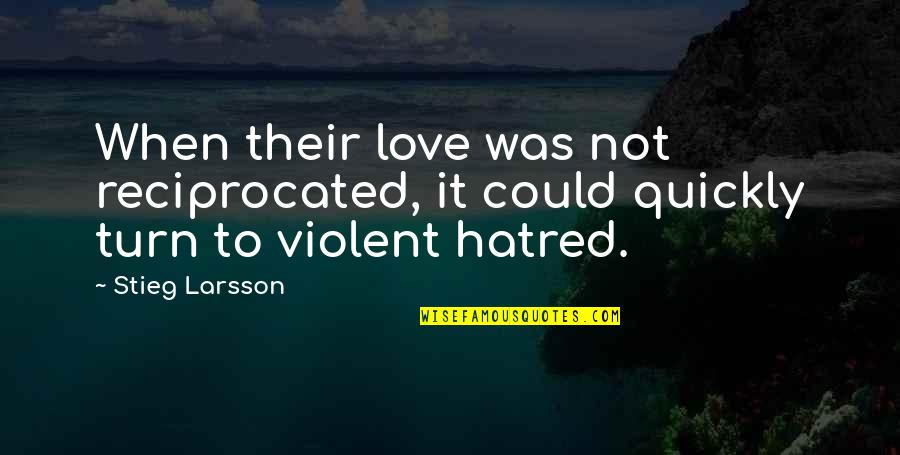 Love Too Quickly Quotes By Stieg Larsson: When their love was not reciprocated, it could