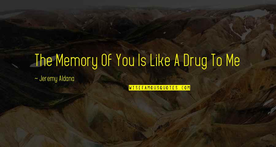 Love Truth And Honesty Quotes By Jeremy Aldana: The Memory Of You Is Like A Drug