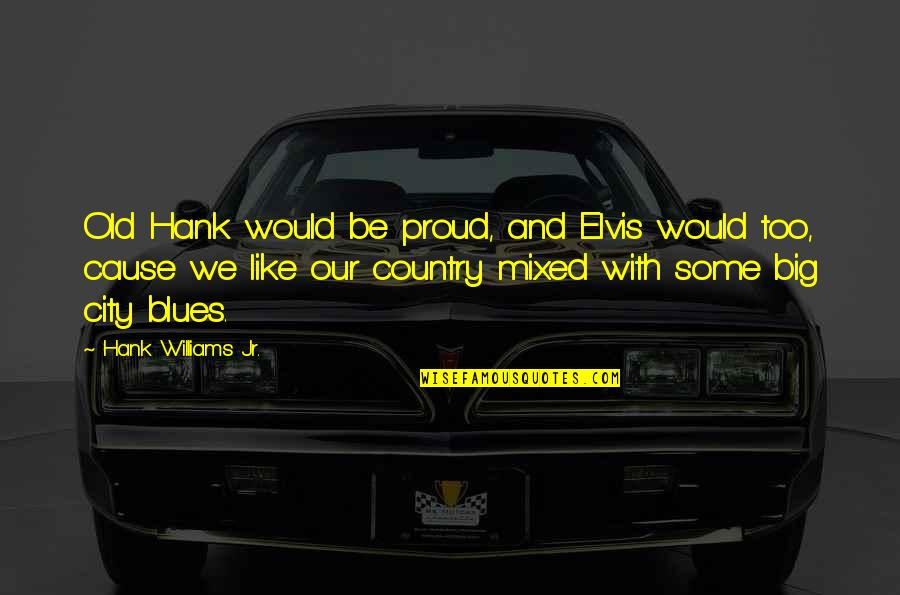 Love Tyres Quotes By Hank Williams Jr.: Old Hank would be proud, and Elvis would