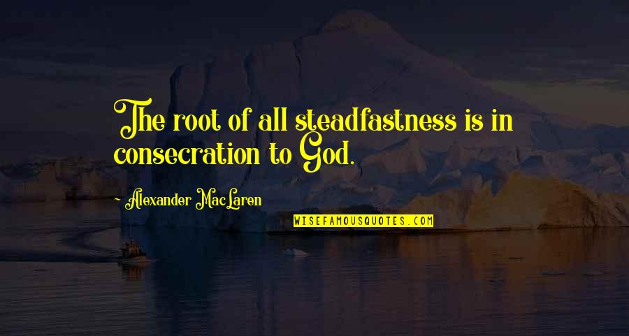 Love Umaasa Quotes By Alexander MacLaren: The root of all steadfastness is in consecration