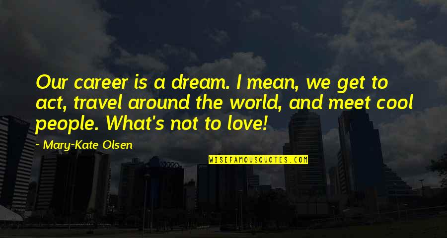 Love Vs Career Quotes By Mary-Kate Olsen: Our career is a dream. I mean, we