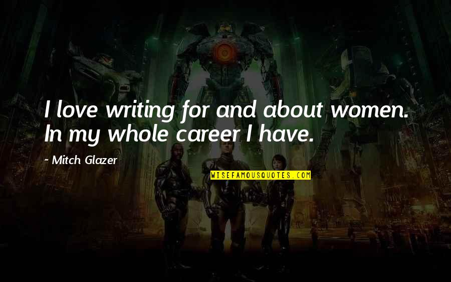 Love Vs Career Quotes By Mitch Glazer: I love writing for and about women. In
