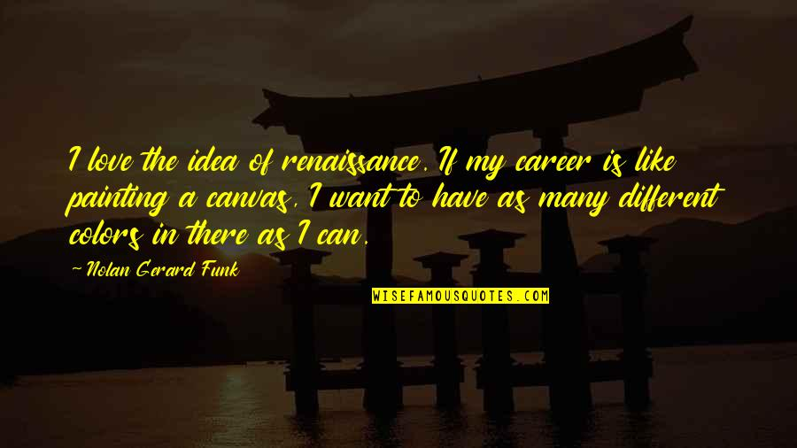 Love Vs Career Quotes By Nolan Gerard Funk: I love the idea of renaissance. If my