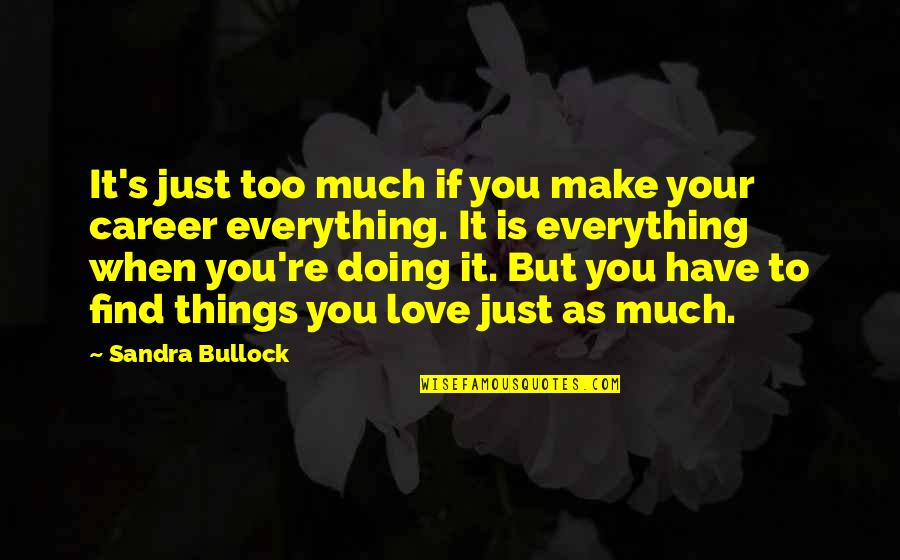 Love Vs Career Quotes By Sandra Bullock: It's just too much if you make your